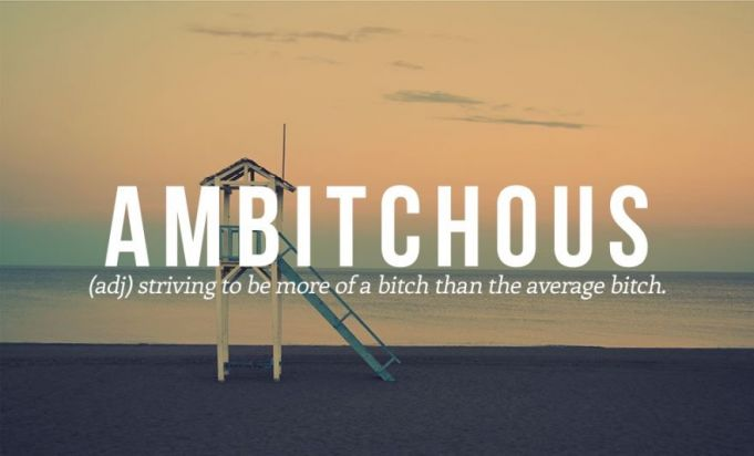 New word #7. Ambitchous.